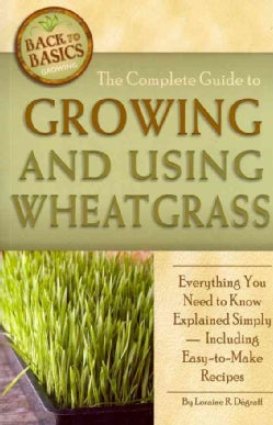 The Complete Guide to Growing and Using Wheatgrass: Everything You Need to Know Explained Simply, Including Easy-... (Paperback)