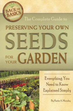 The Complete Guide to Preserving Your Own Seeds for Your Garden: Everything You Need to Know Explained Simply (Paperback)