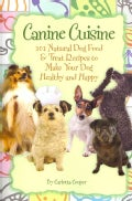 Canine Cuisine: 101 Natural Dog Food & Treat Recipes to Make Your Dog Healthy and Happy (Paperback)