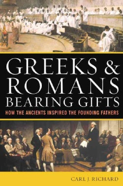 Greeks and Romans Bearing Gifts: How the Ancients Inspired the Founding Fathers (Paperback)