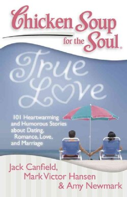 Chicken Soup for the Soul True Love: 101 Heartwarming and Humorous Stories About Dating, Romance, Love, and Marriage (Paperback)