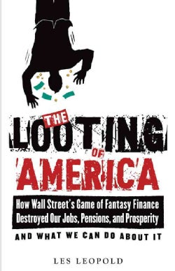 The Looting of America: How Wall Street's Game of Fantasy Finance Destroyed Our Jobs, Our Pensions, and Prosperit... (Paperback)