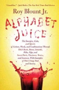 Alphabet Juice: The Energies, Gists, and Spirits of Letters, Words, and Combinations Thereof; Their Roots, Bones,... (Paperback)