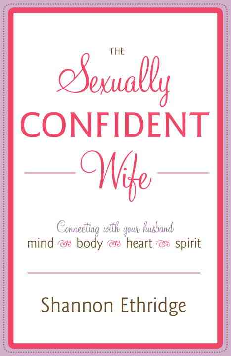 The Sexually Confident Wife: Connecting With Your Husband Mind-Body-Heart-Spirit (Paperback)