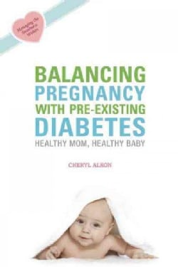 Balancing Pregnancy With Pre-Existing Diabetes: Healthy Mom, Healthy Baby (Paperback)
