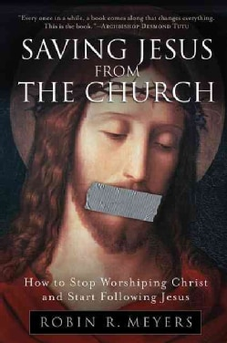 Saving Jesus From The Church: How to Stop Worshiping Christ and Start Following Jesus (Paperback)