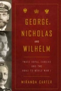 George, Nicholas, and Wilhelm: Three Royal Cousins and the Road to World War I (Hardcover)