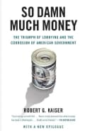 So Damn Much Money: The Triumph of Lobbying and the Corrosion of American Government (Paperback)