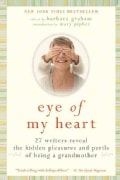 Eye of My Heart: 27 Writers Reveal the Hidden Pleasures and Perils of Being a Grandmother (Paperback)