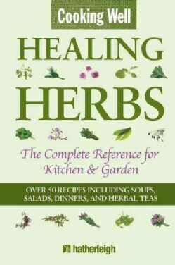 Cooking Well: Healing Herbs: The Complete Reference for Kitchen & Garden (Paperback)