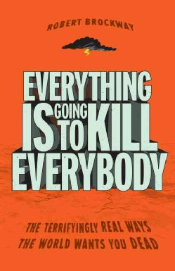 Everything Is Going to Kill Everybody: The Terrifyingly Real Ways the World Wants You Dead (Paperback)
