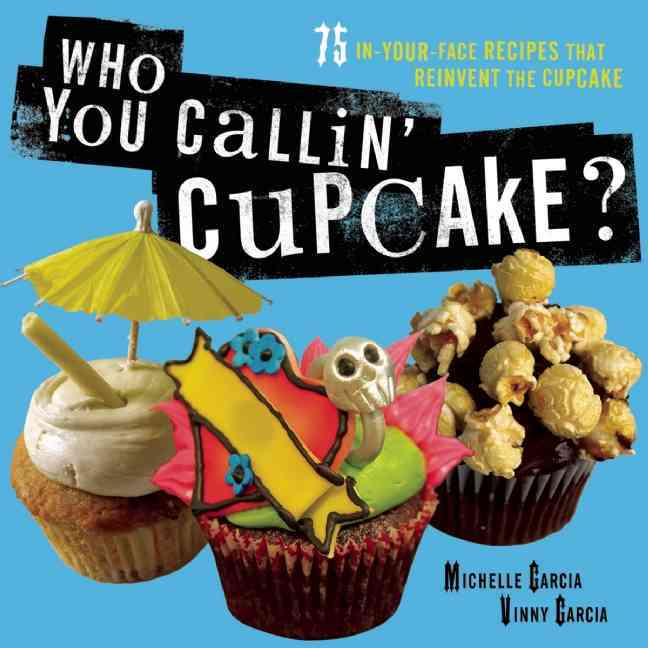 Who You Callin' Cupcake?: 75 In-Your-Face Recipes That Reinvent the Cupcake (Paperback)