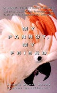 My Parrot, My Friend: An Owner's Guide to Parrot Behavior (Hardcover)