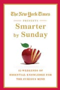 The New York Times Presents Smarter by Sunday: 52 Weekends of Essential Knowledge for the Curious Mind (Hardcover)