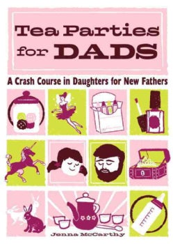 Tea Parties for Dads: A Crash Course in Daughters for New Fathers (Hardcover)