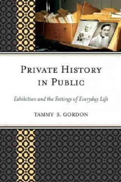 Private History in Public: Exhibition and the Settings of Everyday Life (Paperback)