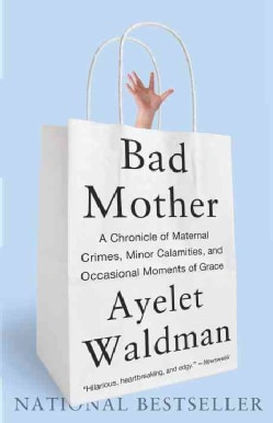 Bad Mother: A Chronicle of Maternal Crimes, Minor Calamities, and Occasional Moments of Grace (Paperback)