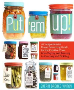 Put 'em Up!: A Comprehensive Home Preserving Guide for the Creative Cook, from Drying and Freezing to Canning and... (Paperback)