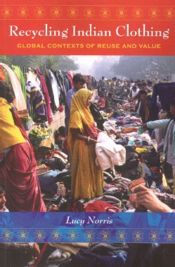 Recycling Indian Clothing: Global Contexts of Reuse and Value (Paperback)