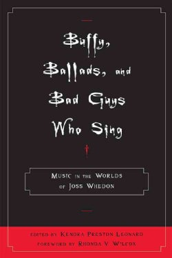 Buffy, Ballads, and Bad Guys Who Sing: Music in the Worlds of Joss Whedon (Hardcover)