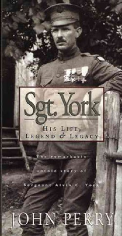 Sgt. York: His Life, Legend & Legacy : The Remarkable Untold Story of Sergeant Alvin C. York (Hardcover)