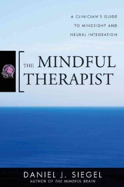 The Mindful Therapist: A Clinician's Guide to Mindsight and Neural Integration (Hardcover)