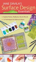 Jane Davila's Surface Design Essentials: Explore Paints, Mediums, Inks & Pencils: 15 Techniques for Fabrics & ... (Spiral bound)
