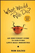 What Would Rob Do?: An Irreverent Guide to Surviving Life's Daily Indignities (Paperback)