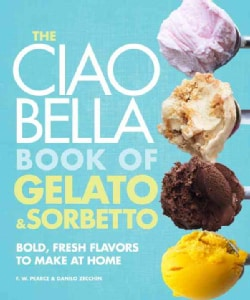 The Ciao Bella Book of Gelato & Sorbetto: Bold, Fresh Flavors to Make at Home (Hardcover)