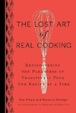 The Lost Art of Real Cooking: Rediscovering the Pleasures of Traditional Food One Recipe at a Time (Hardcover)