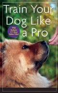 Train Your Dog Like a Pro (Hardcover)