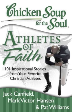 Chicken Soup for the Soul Athletes of Faith: 101 Inspirational Stories from Your Favorite Christian Athletes and ... (Paperback)