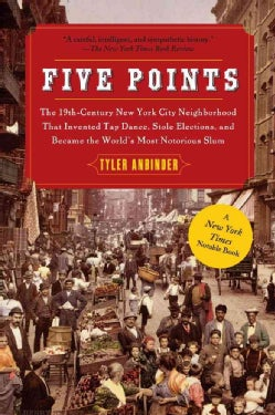 Five Points: The 19th Century New York City Neighborhood That Invented Tap Dance, Stole Elections, and Became the... (Paperback)