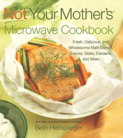Not Your Mother's Microwave Cookbook: Fresh, Delicious, and Wholesome Main Dishes, Snacks, Sides, Desserts, and More (Paperback)