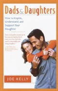 Dads and Daughters: How to Inspire, Understand, and Support Your Daughter When She's Growing Up So Fast (Paperback)