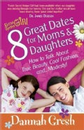 8 Great Dates for Moms and Daughters: How To Talk About True Beauty, Cool Fashion, and... Modesty! (Paperback)