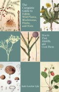 Complete Guide to Edible Wild Plants, Mushrooms, Fruits, and Nuts: How to Find, Identify, and Cook Them (Paperback)
