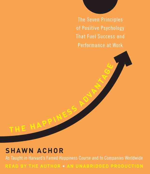 The Happiness Advantage: The Seven Principles of Positive Psychology That Fuel Success and Performance at Work (CD-Audio)