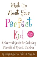 Shut Up About Your Perfect Kid: A Survival Guide for Ordinary Parents of Special Children (Paperback)