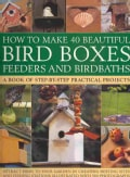 How to Make 40 Beautiful Bird Boxes, Feeders and Birdbaths: Attract Birds to Your Garden by Creating Nesting Site... (Paperback)