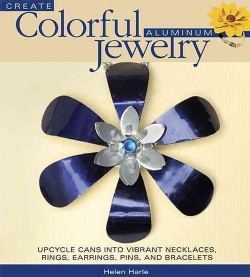 Create Colorful Aluminum Jewelry: Upcycle Cans into Vibrant Necklaces, Rings, Earrings, Pins, and Bracelets (Paperback)