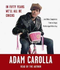 In Fifty Years We'll All Be Chicks: And Other Complaints from an Angry Middle-Aged White Guy (CD-Audio)