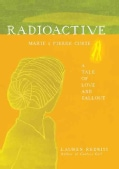 Radioactive: Marie & Pierre Curie: A Tale of Love & Fallout (Hardcover)