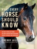 What Every Horse Should Know: Respect, Patience, and Partnership No Fear of People or Things, No Fear of Restrict... (Hardcover)