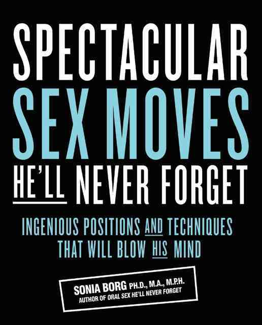 Spectacular Sex Moves He'll Never Forget: Ingenious Positions and Techniques That Will Blow His Mind (Paperback)