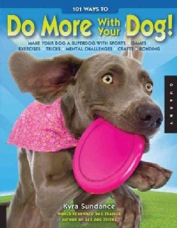 101 Ways to Do More With Your Dog!: Make Your Dog a Superdog With Sports, Games, Exercises, Tricks, Mental Challe... (Paperback)