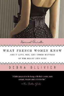 What French Women Know: About Love, Sex, and Other Matters of the Heart and Mind (Paperback)