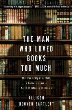 The Man Who Loved Books Too Much: The True Story of a Thief, a Detective, and a World of Literary Obsession (Paperback)