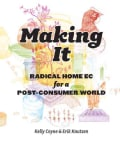 Making It: Radical Home Ec for a Post-Consumer World (Paperback)