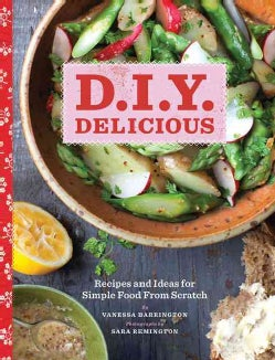 D.I.Y. Delicious: Recipes and Ideas for Simple Food from Scratch (Hardcover)